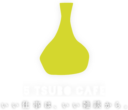 5 TSUBO CAFE いい仕事は、いい雑談から。