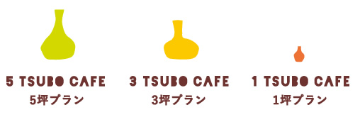 5 TSUBO CAFE 5坪プラン 3 TSUBO CAFE 3坪プラン 1 TSUBO CAFE 1坪プラン