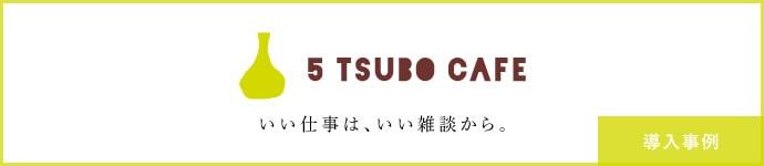 5 TSUBO CAFE いい仕事は、いい雑談から。 導入事例